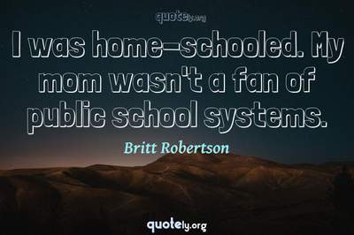 Photo Quote of I was home-schooled. My mom wasn't a fan of public school systems.