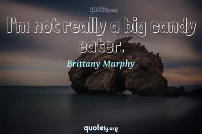 Photo Quote of I'm not really a big candy eater.