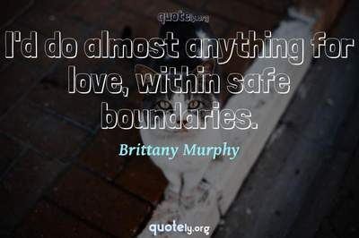Photo Quote of I'd do almost anything for love, within safe boundaries.