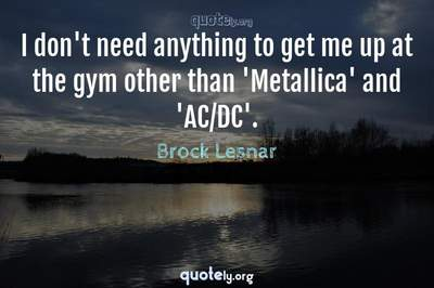 Photo Quote of I don't need anything to get me up at the gym other than 'Metallica' and 'AC/DC'.