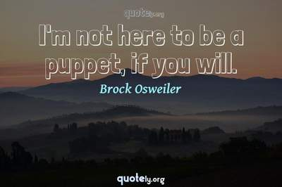 Photo Quote of I'm not here to be a puppet, if you will.