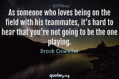 Photo Quote of As someone who loves being on the field with his teammates, it's hard to hear that you're not going to be the one playing.