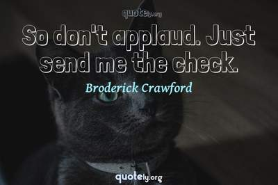 Photo Quote of So don't applaud. Just send me the check.
