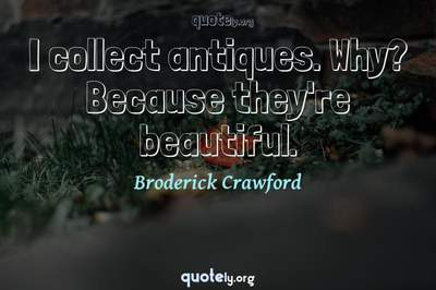 Photo Quote of I collect antiques. Why? Because they're beautiful.