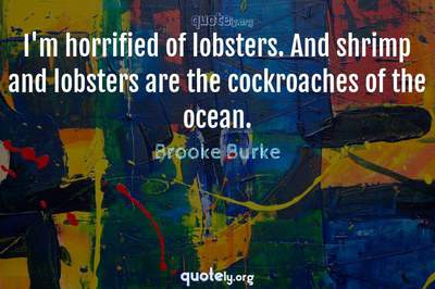 Photo Quote of I'm horrified of lobsters. And shrimp and lobsters are the cockroaches of the ocean.