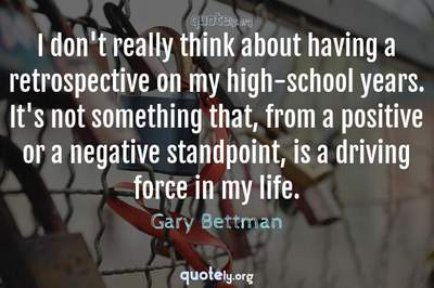 Photo Quote of I don't really think about having a retrospective on my high-school years. It's not something that, from a positive or a negative standpoint, is a driving force in my life.