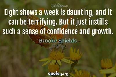 Photo Quote of Eight shows a week is daunting, and it can be terrifying. But it just instills such a sense of confidence and growth.