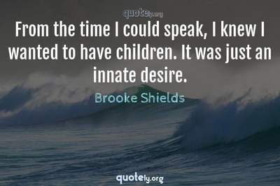 Photo Quote of From the time I could speak, I knew I wanted to have children. It was just an innate desire.