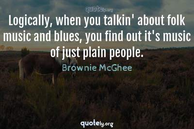 Photo Quote of Logically, when you talkin' about folk music and blues, you find out it's music of just plain people.