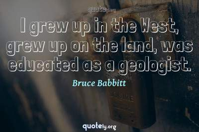 Photo Quote of I grew up in the West, grew up on the land, was educated as a geologist.