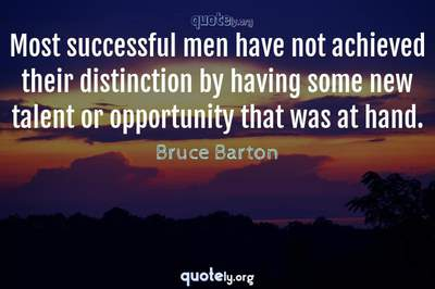 Photo Quote of Most successful men have not achieved their distinction by having some new talent or opportunity that was at hand.