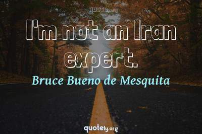Photo Quote of I'm not an Iran expert.