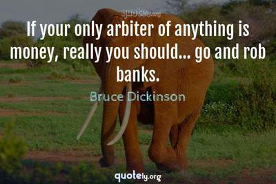 Photo Quote of If your only arbiter of anything is money, really you should... go and rob banks.