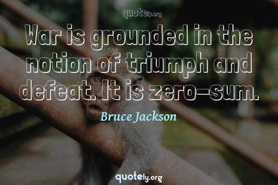 Photo Quote of War is grounded in the notion of triumph and defeat. It is zero-sum.