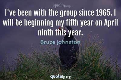 Photo Quote of I've been with the group since 1965. I will be beginning my fifth year on April ninth this year.