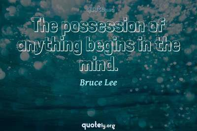 Photo Quote of The possession of anything begins in the mind.