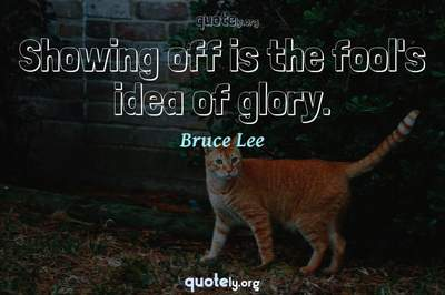 Photo Quote of Showing off is the fool's idea of glory.