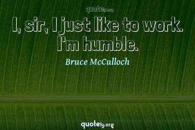 Photo Quote of I, sir, I just like to work. I'm humble.