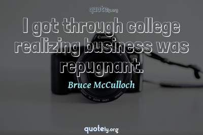 Photo Quote of I got through college realizing business was repugnant.