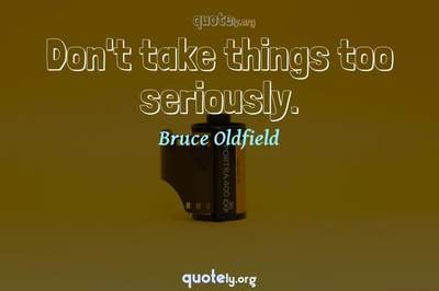 Photo Quote of Don't take things too seriously.