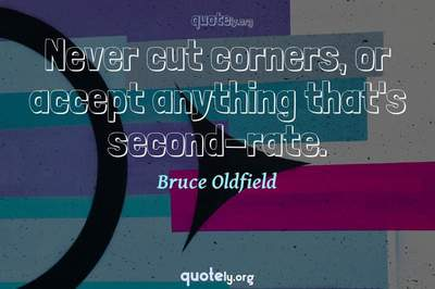 Photo Quote of Never cut corners, or accept anything that's second-rate.