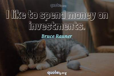 Photo Quote of I like to spend money on investments.