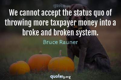 Photo Quote of We cannot accept the status quo of throwing more taxpayer money into a broke and broken system.