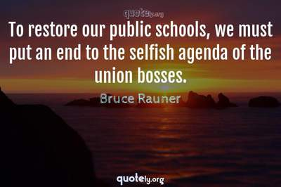 Photo Quote of To restore our public schools, we must put an end to the selfish agenda of the union bosses.