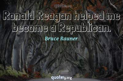 Photo Quote of Ronald Reagan helped me become a Republican.
