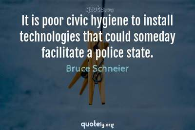 Photo Quote of It is poor civic hygiene to install technologies that could someday facilitate a police state.