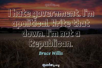 Photo Quote of I hate government. I'm apolitical. Write that down. I'm not a Republican.