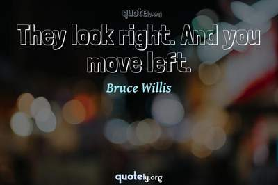 Photo Quote of They look right. And you move left.