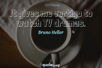 Photo Quote of It gives me vertigo to watch TV dramas.