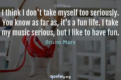 Photo Quote of I think I don't take myself too seriously. You know as far as, it's a fun life. I take my music serious, but I like to have fun.