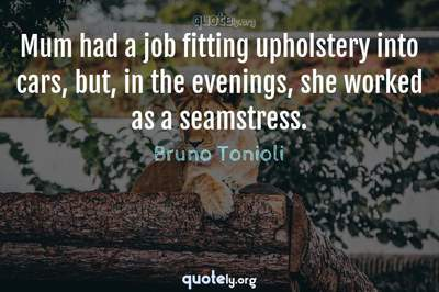 Photo Quote of Mum had a job fitting upholstery into cars, but, in the evenings, she worked as a seamstress.