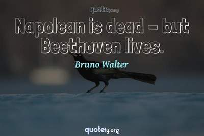 Photo Quote of Napolean is dead - but Beethoven lives.