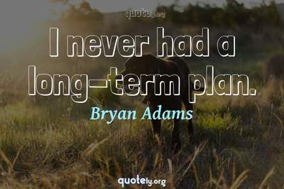 Photo Quote of I never had a long-term plan.