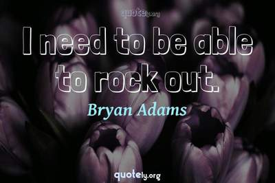 Photo Quote of I need to be able to rock out.