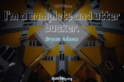 Photo Quote of I'm a complete and utter busker.