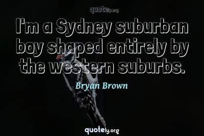 Photo Quote of I'm a Sydney suburban boy shaped entirely by the western suburbs.