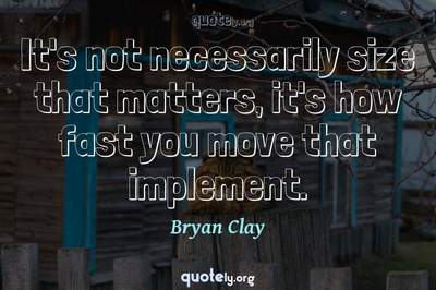 Photo Quote of It's not necessarily size that matters, it's how fast you move that implement.