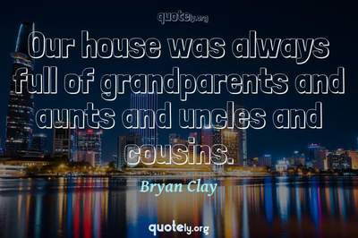 Photo Quote of Our house was always full of grandparents and aunts and uncles and cousins.