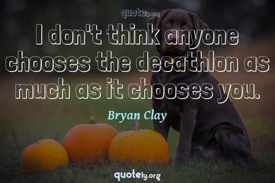 Photo Quote of I don't think anyone chooses the decathlon as much as it chooses you.