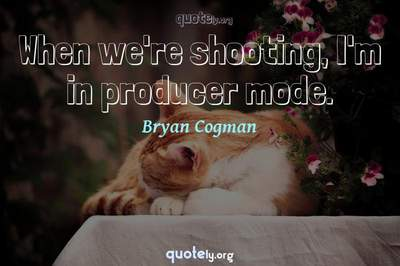 Photo Quote of When we're shooting, I'm in producer mode.