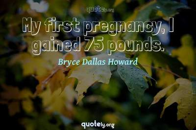 Photo Quote of My first pregnancy, I gained 75 pounds.