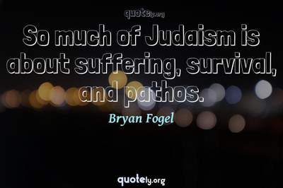 Photo Quote of So much of Judaism is about suffering, survival, and pathos.