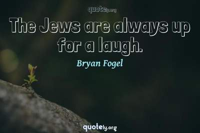 Photo Quote of The Jews are always up for a laugh.