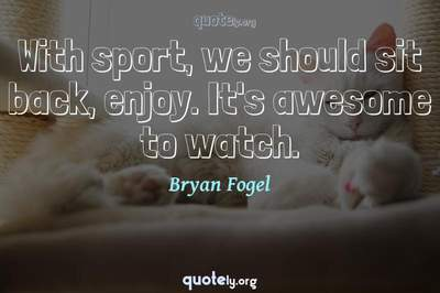 Photo Quote of With sport, we should sit back, enjoy. It's awesome to watch.
