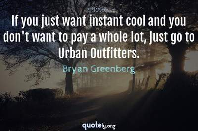 Photo Quote of If you just want instant cool and you don't want to pay a whole lot, just go to Urban Outfitters.