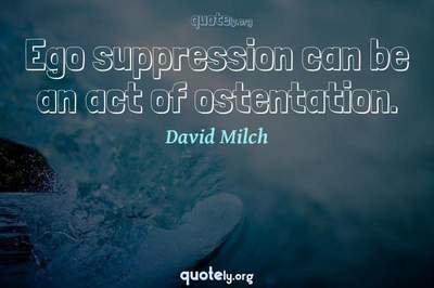 Photo Quote of Ego suppression can be an act of ostentation.